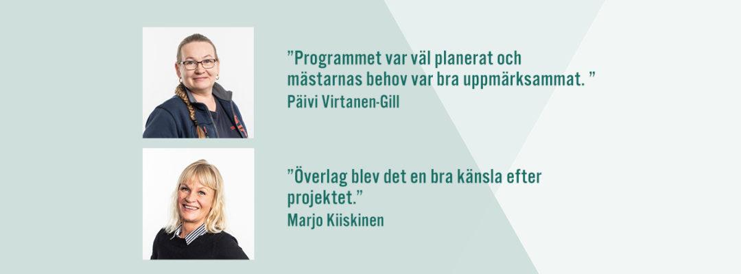 """""""Programmet var väl planerat och mästarnas behov var bra uppmärksammat."""" Päivi Virtanen-Gill. """"Överlag blev det en bra känsla efter projektet."""" Marjo Kiiskinen."""
